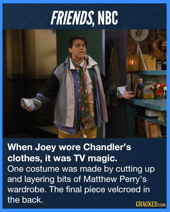 FRIENDS, NBC When Joey wore Chandler's clothes, it was TV magic. One costume was made by cutting up and layering bits of Matthew Perry's wardrobe. The