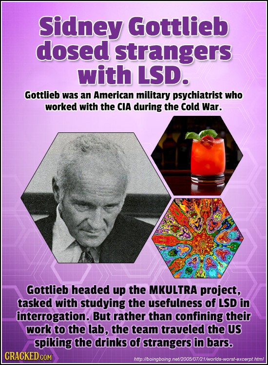 Sidney Gottlieb dosed strangers with LSD. Gottlieb was an American military psychiatrist who worked with the CIA during the Cold War. Gottlieb headed