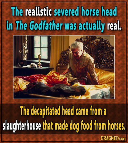 The realistic severed horse head in The Godfather was actually real. The decapitated head came from a slaughterhouse that made dog food from horses. C