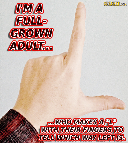 I'MA CRACKEDOON FULL GROWN ADULT... WHO MAKES A WL 000 WITH THEIR FINGERS TO TELL WHICH WAY LEFT IS.