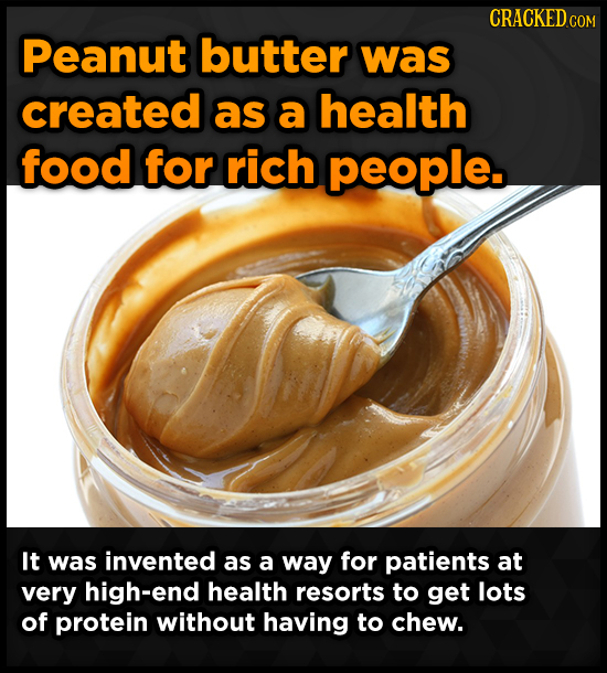 CRACKED COM Peanut butter was created as a health food for rich people. It was invented as a way for patients at very high-end health resorts to get l