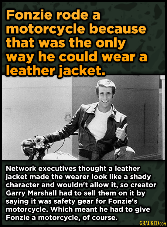Fonzie rode a motorcycle because that was the only way he could wear a leather jacket. Network executives thought a leather jacket made the wearer loo