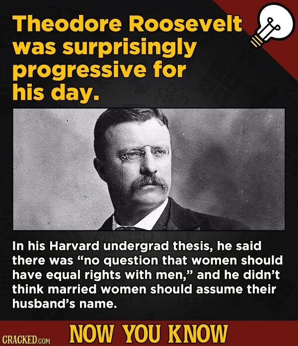 Theodore Roosevelt was surprisingly progressive for his day. In his Harvard undergrad thesis, he said there was no question that women should have eq