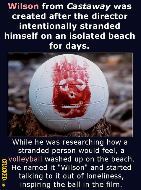 Wilson from Castaway was created after the director intentionally stranded himself on an isolated beach for days. While he was researching how a stran