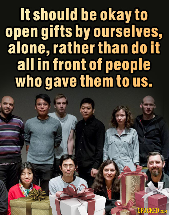 It should be okay to open gifts by ourselves, alone, rather than do it all in front of people who gave them to us. CRACKED COM