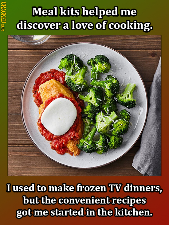 CRACKED COM Meal kits helped me discover a love of cooking. I used to make frozen TV dinners, but the convenient recipes got me started in the kitchen