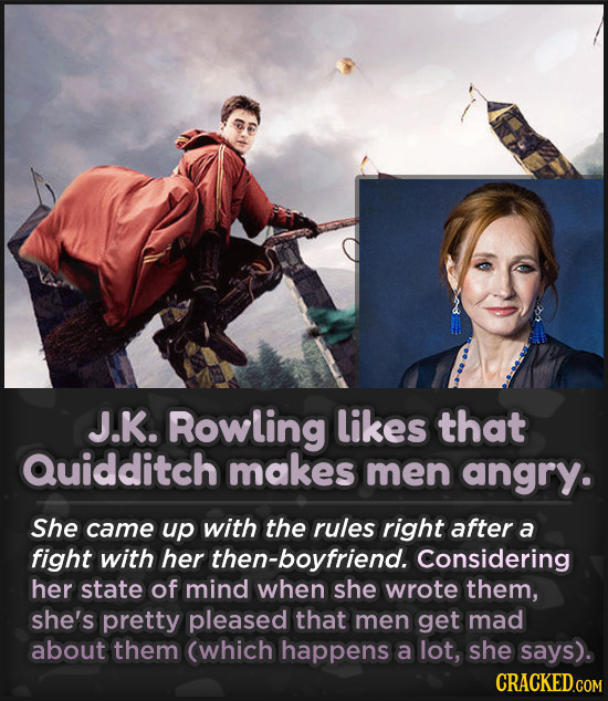 J.K. Rowling likes that Quidditch makes men angry. She came up with the rules right after a fight with her then-boyfriend. Considering her state of mi