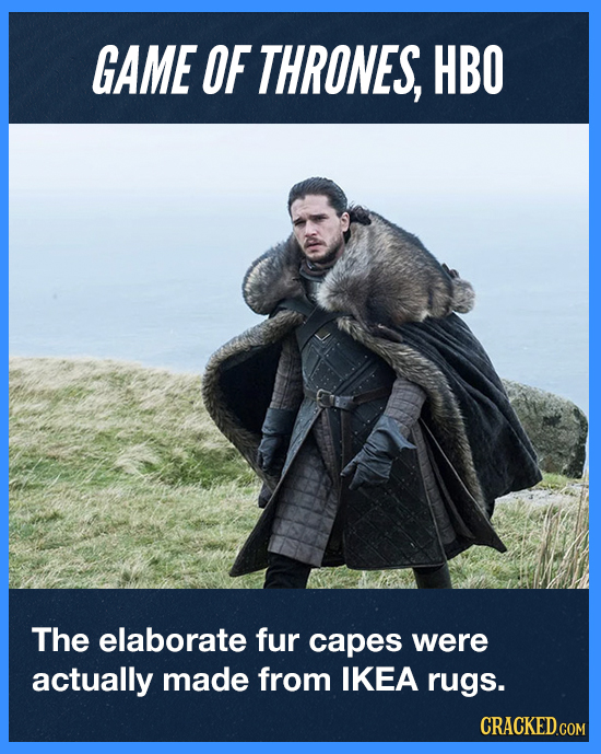 GAME OF THRONES, HBO The elaborate fur capes were actually made from IKEA rugs. CRACKED.COM
