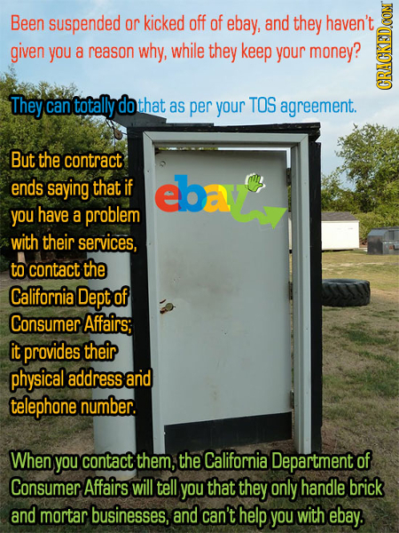 Been suspended or kicked off of ebay, and they haven't given you a reason why, while they keep your money? They can totally do that as per your TOS ag