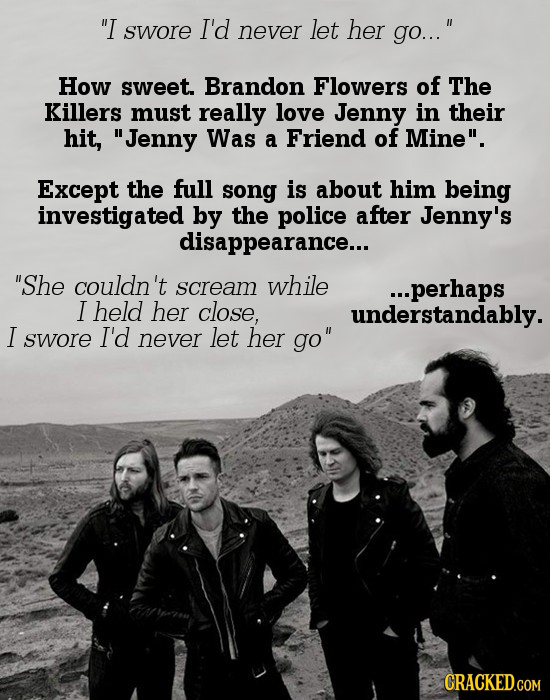 I swore I'd never let her go... How sweet. Brandon Flowers of The Killers must really love Jenny in their hit, Jenny Was a Friend of Mine. Except