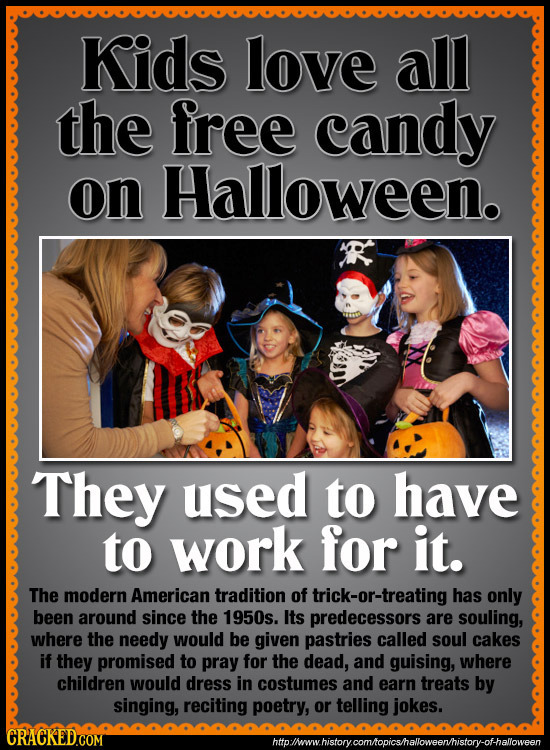 Kids love all the free candy on Halloween. They used to have to work for it. The modern American tradition of trick-or-treating has only been around s