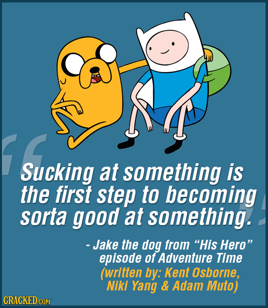 Sucking at something is the first step to becoming sorta good at something. - Jake the dog from His Hero episode of Adventure Time (written by: Kent