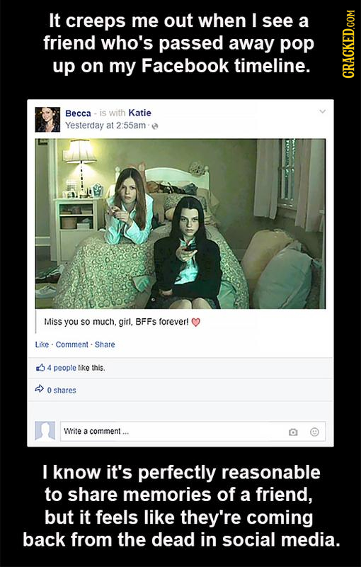 It creeps me out when I see a friend who's passed away pop up on my Facebook timeline. CRAGh Becca is with Katie Yesterday at 2:55am Miss you sO much.
