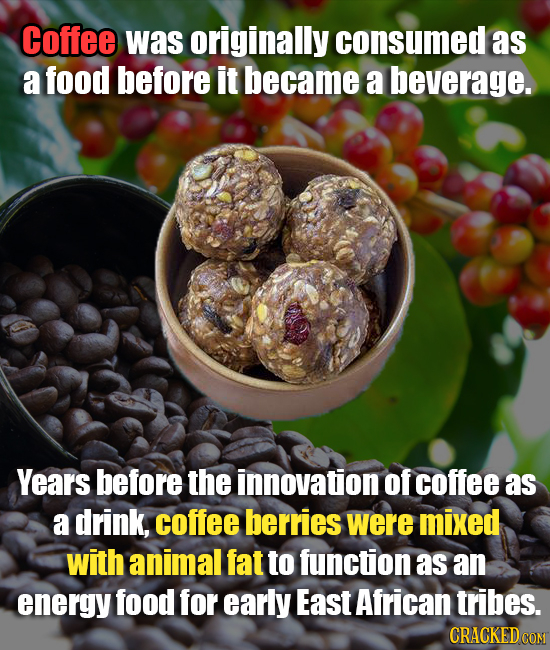 Coffee was originally consumed as a food before it became a beverage. Years before the innovation of coffee as a drink, coffee berries were mixed with