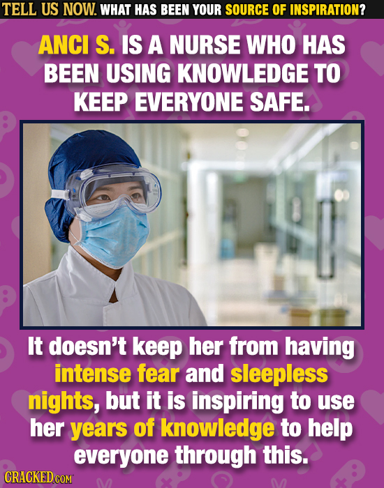 TELL US NOW. WHAT HAS BEEN YOUR SOURCE OF INSPIRATION? ANCI S. IS A NURSE WHO HAS BEEN USING KNOWLEDGE TO KEEP EVERYONE SAFE. It doesn't keep her from