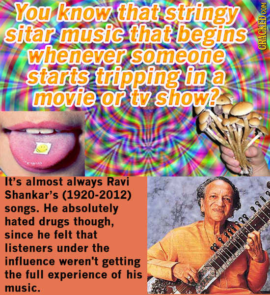 You know that stringy sitar music that begins whenever someone CRAUN starts tripping in a movie or tv show? It's almost always Ravi Shankar's (1920-20