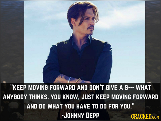 KEEP MOVING FORWARD AND DON'T GIVE A S-.. WHAT ANYBODY THINKS, YOU KNOW, JUST KEEP MOVING FORWARD AND DO WHAT YOU HAVE TO DO FOR YOU. -JOHNNY DEPP C