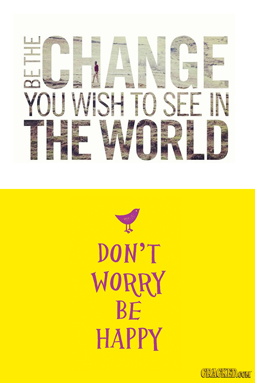 CHANGE THE YOU WISH TO SEE IN THE WORLD DON'T WORRY BE HAPPY CRACKEDCONT