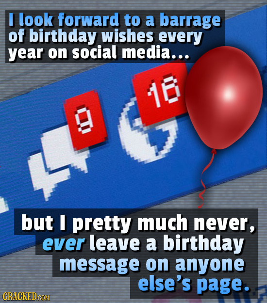 I look forward to a barrage of birthday wishes every year on social media... 18 OO but I pretty much never, ever leave a birthday message on anyone el