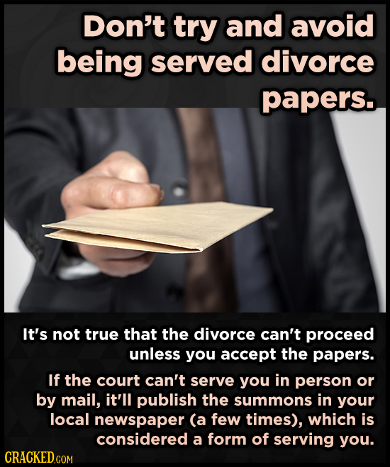 Don't try and avoid being served divorce papers. It's not true that the divorce can't proceed unless you accept the papers. If the court can't serve y