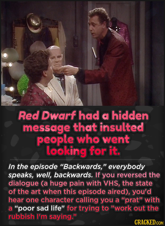 Red Dwarf had a hidden message that insulted people who went looking for it. In the episode Backwards, everybody speaks, well, backwards. If you rev