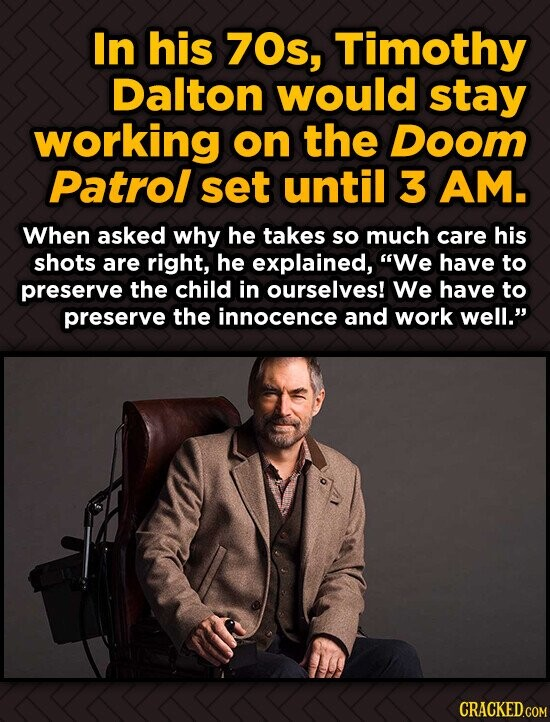 In his 70s, Timothy Dalton would stay working on the Doom Patrol set until 3 AM. When asked why he takes so much care his shots are right, he explaine