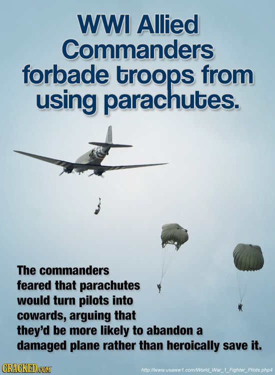 WWI Allied Commanders forbade troops from using parachutes. The commanders feared that parachutes would turn pilots into cowards, arguing that they'd