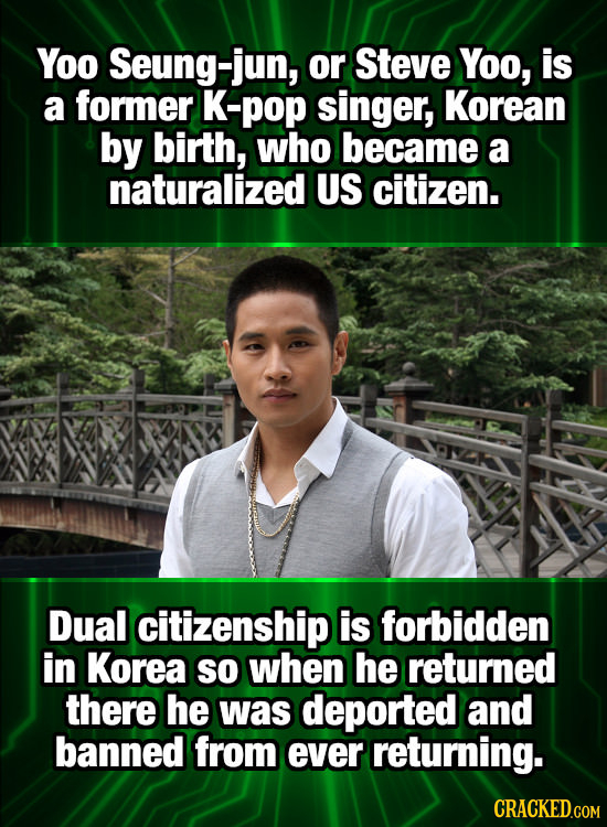 Yoo Seung-jun, or Steve Yoo, is a former K-pop singer, Korean by birth, who became a naturalized US citizen. Dual citizenship is forbidden in Korea SO