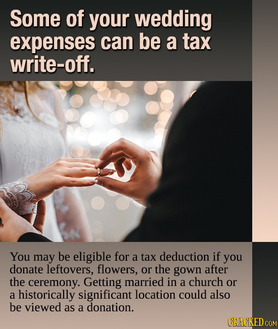 Some of your wedding expenses can be a tax write-off. You may be eligible for a tAX deduction if you donate leftovers, flowers, or the gown after the