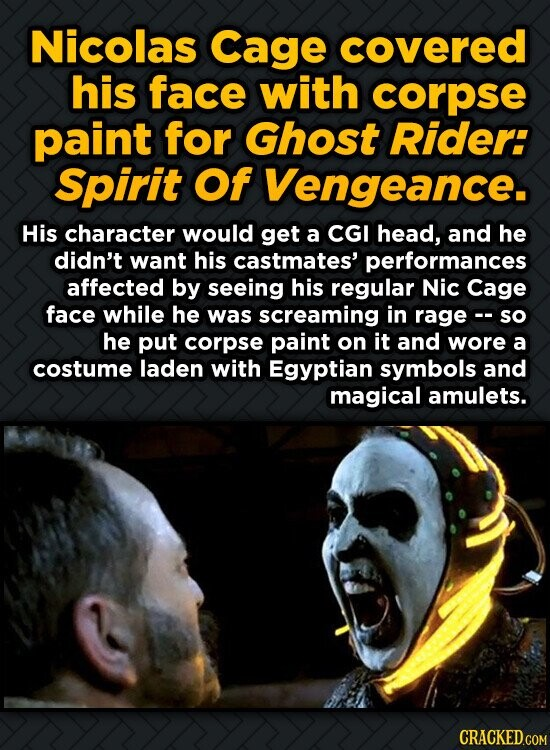 Nicolas Cage covered his face with corpse paint for Ghost Rider: Spirit Of Vengeance. His character would get a CGI head, and he didn't want his castm