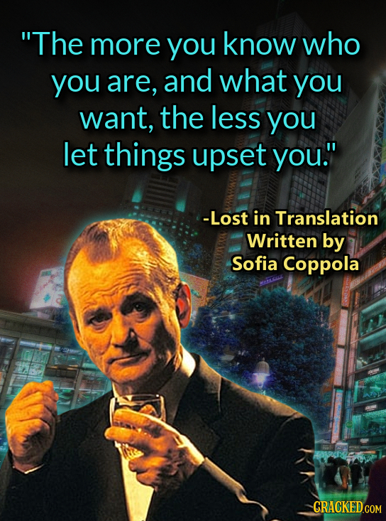The more you know who you are, and what you want, the less you let things upset you. -Lost in Translation Written by Sofia Coppola