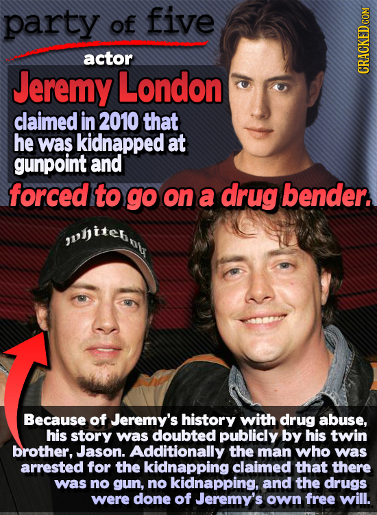 party of five actor Jeremy London CRACKED COM claimed in 2010 that he was kidnapped at gunpoint and forced to go on a drug bender. Because of Jeremy's