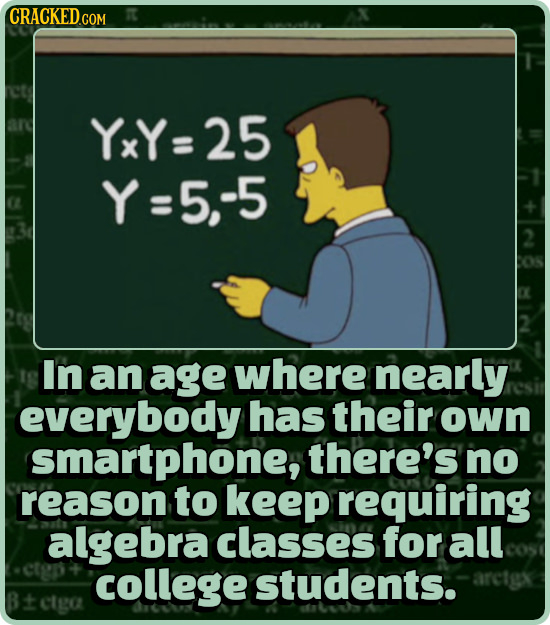 CRACKEDd COM YxY=25 Y=5,-5 In an age where nearly everybody has their own smartphone, there's no reason to keep requiring algebra classes for all coll