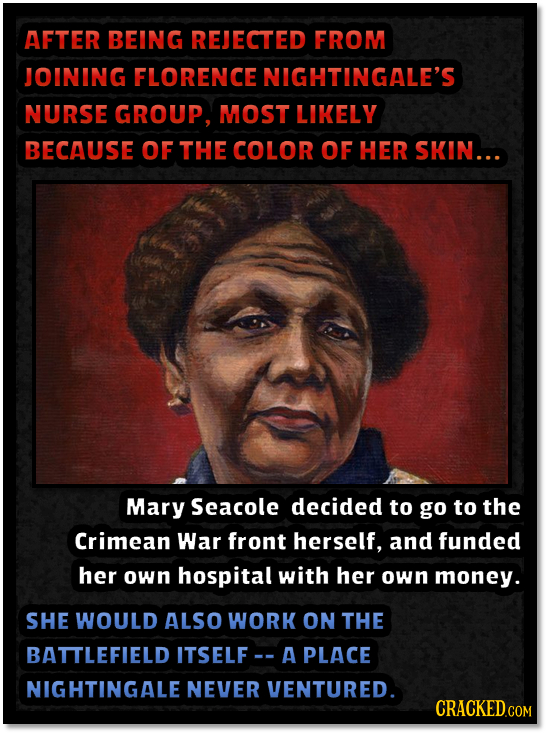 AFTER BEING REJECTED FROM JOINING FLORENCE NIGHTINGALE'S NURSE GROUP, MOST LIKELY BECAUSE OF THE COLOR OF HER SKIN... Mary Seacole decided to go to th