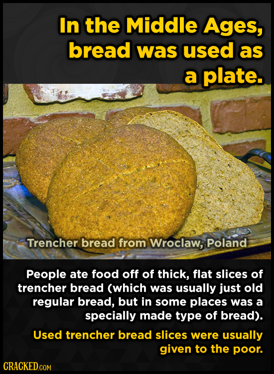 In the Middle Ages, bread was used as a plate. Trencher bread from Wroclaw, Poland People ate food off of thick, flat slices of trencher bread (which