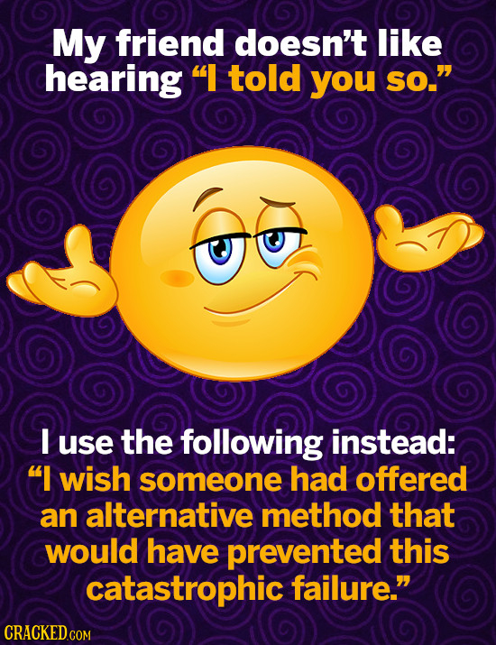 My friend doesn't like hearing  told you so. I use the following instead: I wish someone had offered an alternative method that would have prevente