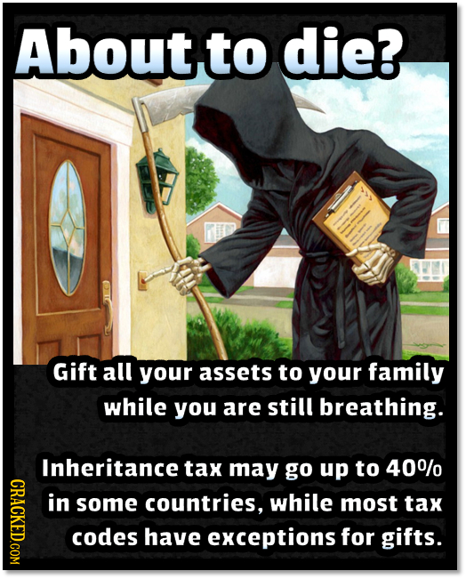 Aboutto die? Gift all your assets to yOur family while you are still breathing. Inheritance tax may go up to 400/0 CRACE in some countries, while most