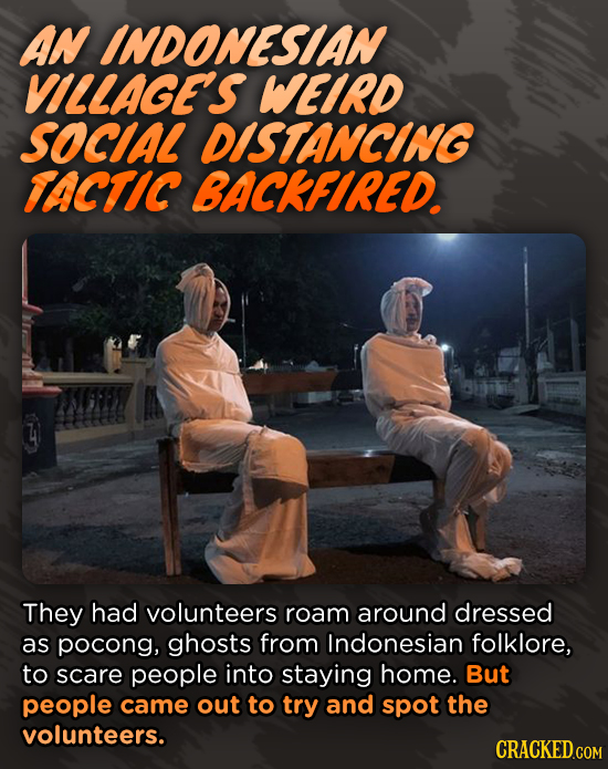 AN INDONESIAN VILLAGE'S WEIRD SOCIAL DISTANCING TACTIC BACKFIRED They had volunteers roam around dressed as pocong, ghosts from Indonesian folklore, t