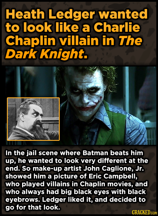 Heath Ledger wanted to look like a Charlie Chaplin villain in The Dark Knight. In the jail scene where Batman beats him up, he wanted to look very dif