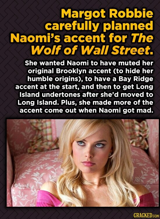 Margot Robbie carefully planned Naomi's accent for The Wolf of Wall Street. She wanted Naomi to have muted her original Brooklyn accent (to hide her h