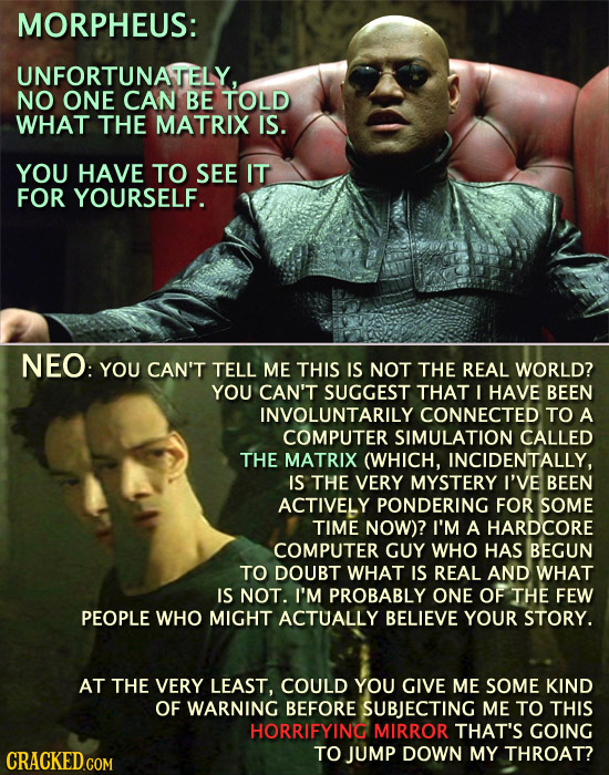 MORPHEUS: UNFORTUNATELY. NO ONE CAN BE TOLD WHAT THE MATRIX IS. YOU HAVE TO SEE IT FOR YOURSELF. NEO: YOU CAN'T TELL ME THIS IS NOT THE REAL WORLD? YO