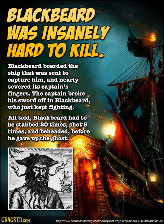 BLACKBEARD WAS INSANELY HARD TO KILL. Blackbeard boarded the ship that was sent to capture him, and nearly severed its captain's fingers. The captain