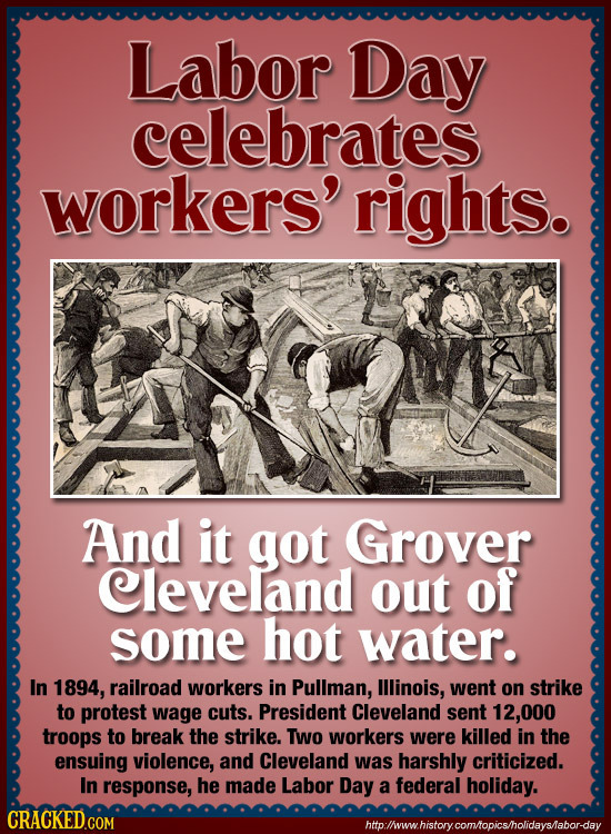Labor Day celebrates workers' rights. And it got Grover Cleveland out of some hot water. In 1894, railroad workers in Pullman, lllinois, went on strik