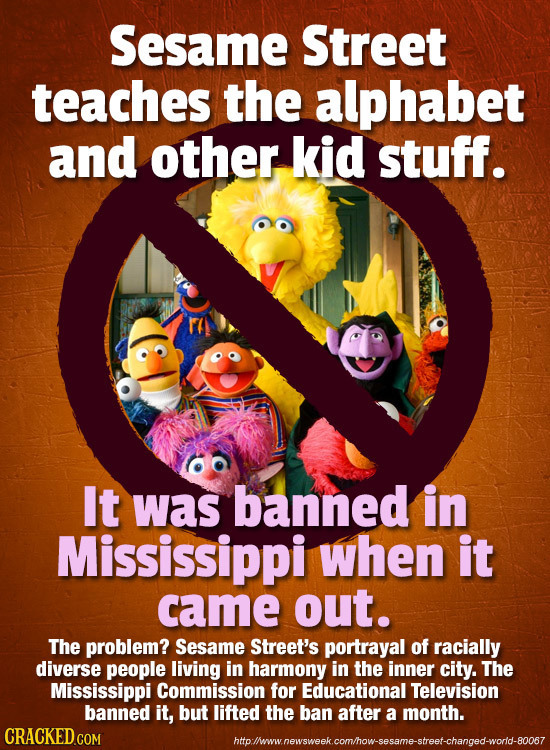 Sesame Street teaches the alphabet and other kid stuff. It was banned in Mississippi when it came out. The problem? Sesame Street's portrayal of racia