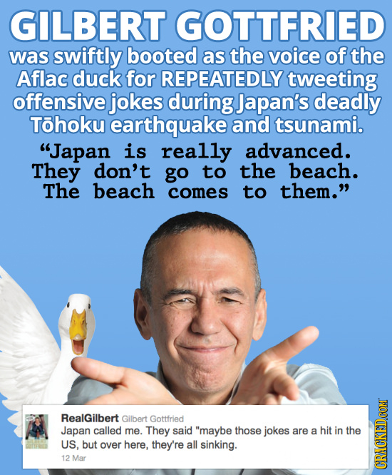 GILBERT GOTTFRIED was swiftly booted as the voice of the Aflac duck for REPEATEDLY tweeting offensive jokes during Japan's deadly Tohoku earthquake an