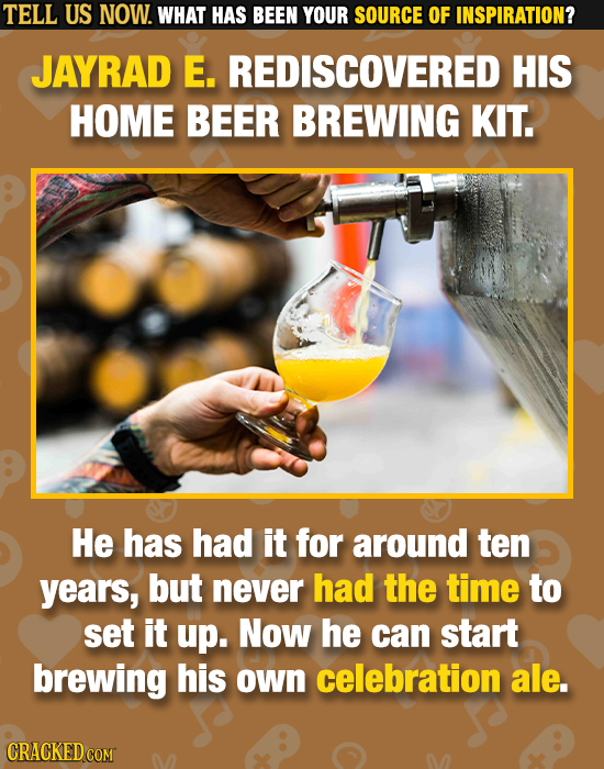 TELL US NOW. WHAT HAS BEEN YOUR SOURCE OF INSPIRATION? JAYRAD E. REDISCOVERED HIS HOME BEER BREWING KIT. He has had it for around ten years, but never