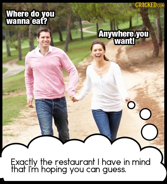 Where do you wanna eat? Anywhere you want! Exactly the restaurant I have in mind that I'm hoping you can guess.