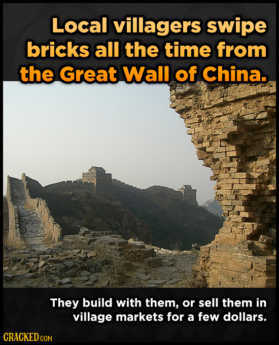 Local villagers swipe bricks all the time from the Great Wall of China. They build with them, or sell them in village markets for a few dollars.