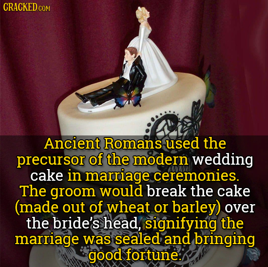 CRACKED CO COM Ancient Romans used the precursor of the modern wedding cake in marriage ceremonies. The groom would break the cake (made out of wheat