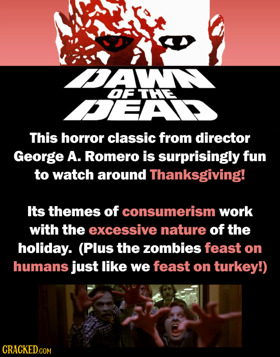 DAW OF THE DEA This horror classic from director George A. Romero is surprisingly fun to watch around Thanksgiving! Its themes of consumerism work wit